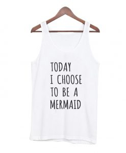 Today I Choose To Be A Mermaid Tank Top