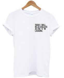 Today I Will be As Useless as Lasagna T Shirt