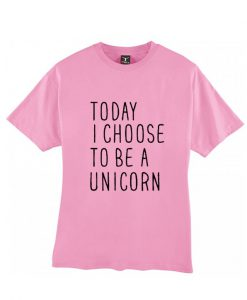 Today I choose to be a unicorn T shirt