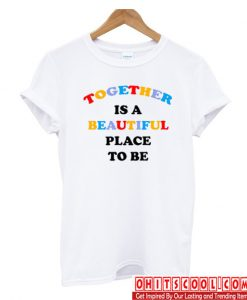 Together Is A Beautiful Place To Be T-shirt