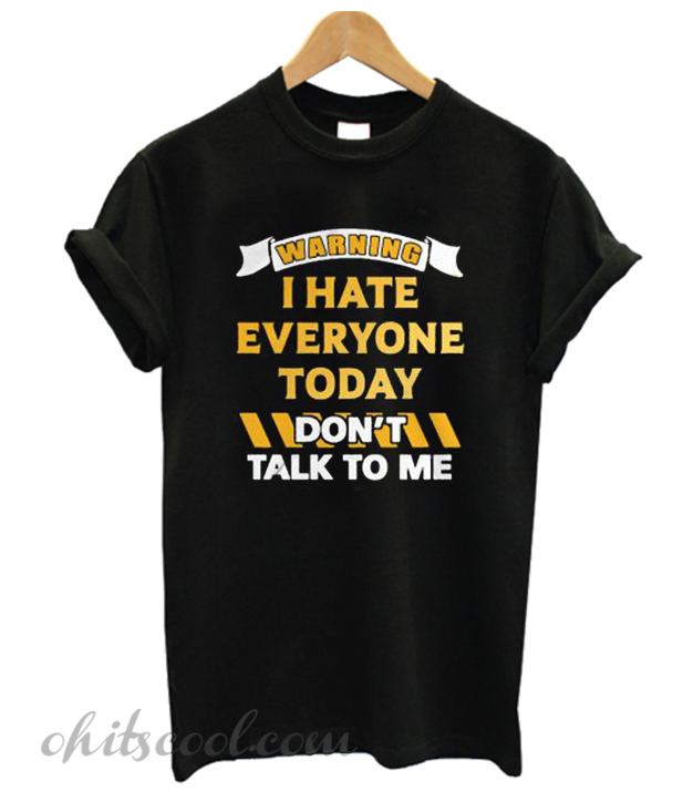 Warning I Hate Everyone Today Don't Talk To Me Runway Trend T-Shirt