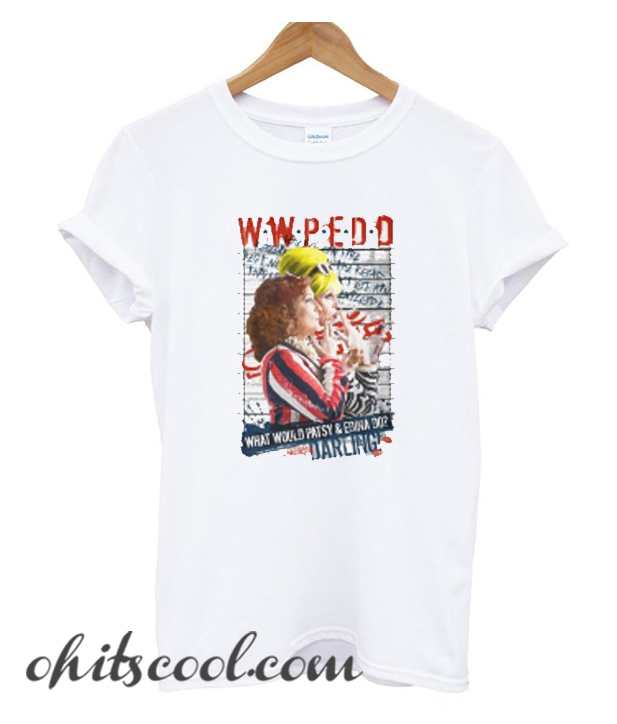 Absolutely Fabulous AbFab What Would Patsy and Edina Do Darling WWPEDD Trend T-Shirt