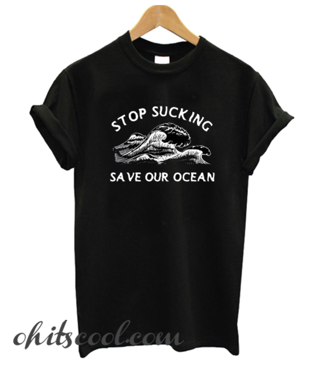Stop Sucking Save Our Ocean Runway Trend T shirt