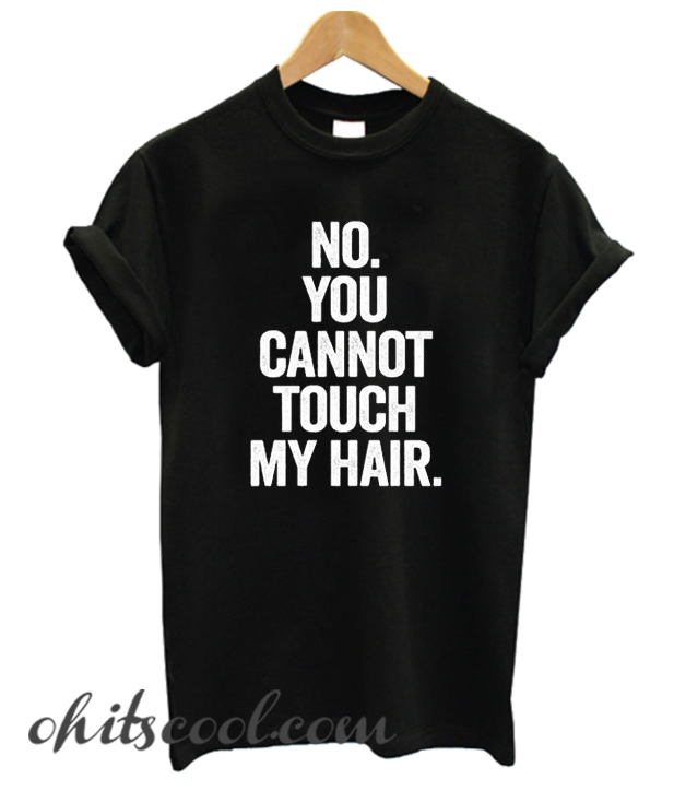 no you cannot touch my hair Runway Trend t-shirt