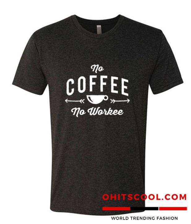 No Coffee No Workee TShirt