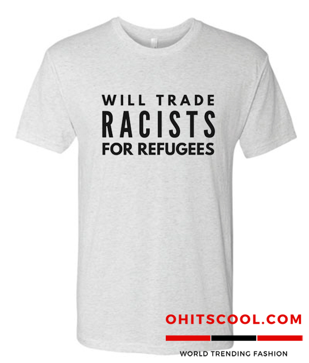 Will Trade Racists For Refugees Runway Trend Shirt